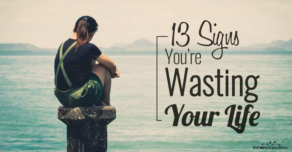 13 Signs You May Be Wasting Your Life