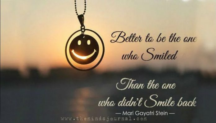 Better to be the one who smiled, than the one who didn't smile back