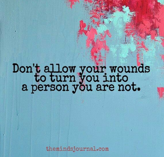 Don't allow your wounds turn you into someone you are not.
