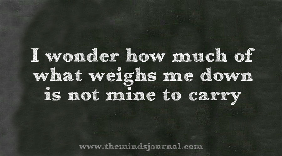 How much of what weighs me down is not mine to carry ?