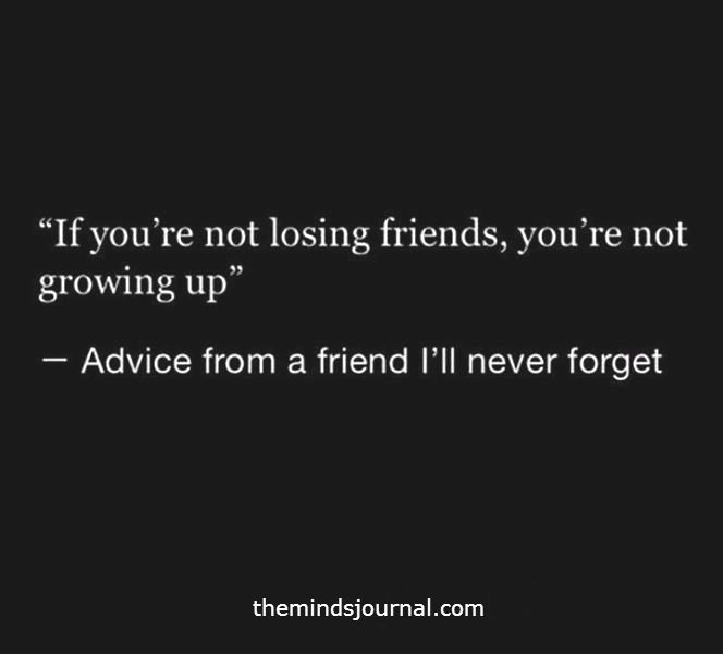 If you are not Losing friends ?
