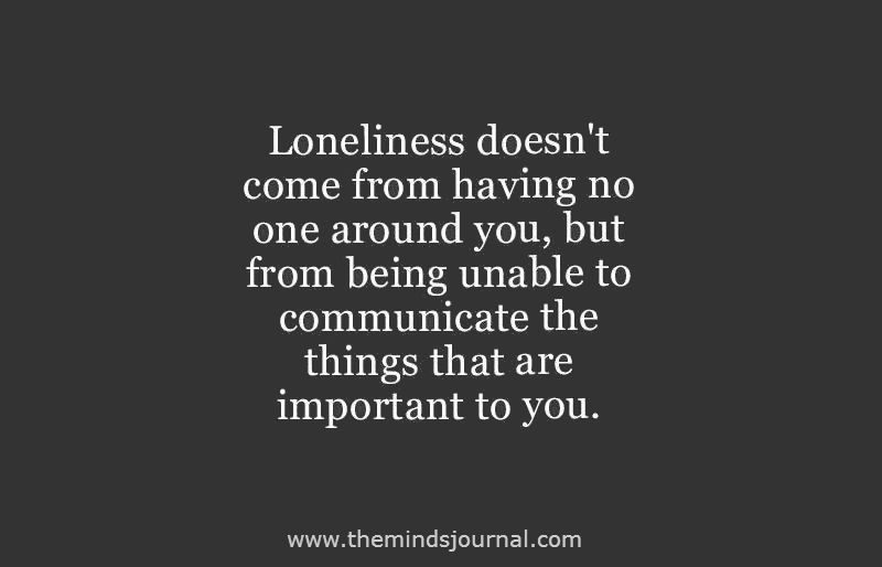 Loneliness doesn't come from having no one around..