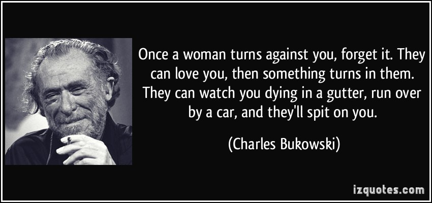 quote-once-a-woman-turns-against-you-forget-it-they-can-love-you-then-something-turns-in-them-they-charles-bukowski-214779
