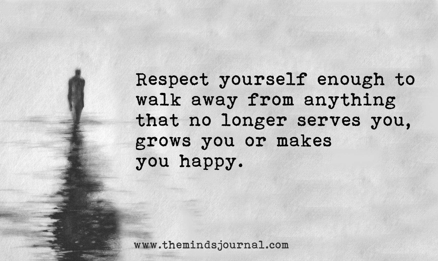Respect yourself enough to walk away from anything that no longer serves you,grows you or makes you happy. Do you agree ?