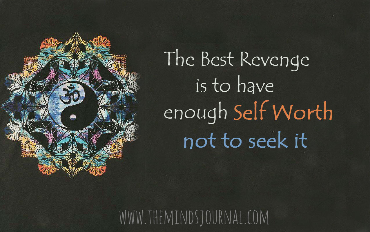 The Best Revenge is to Have Enough Self Worth, Not to seek it