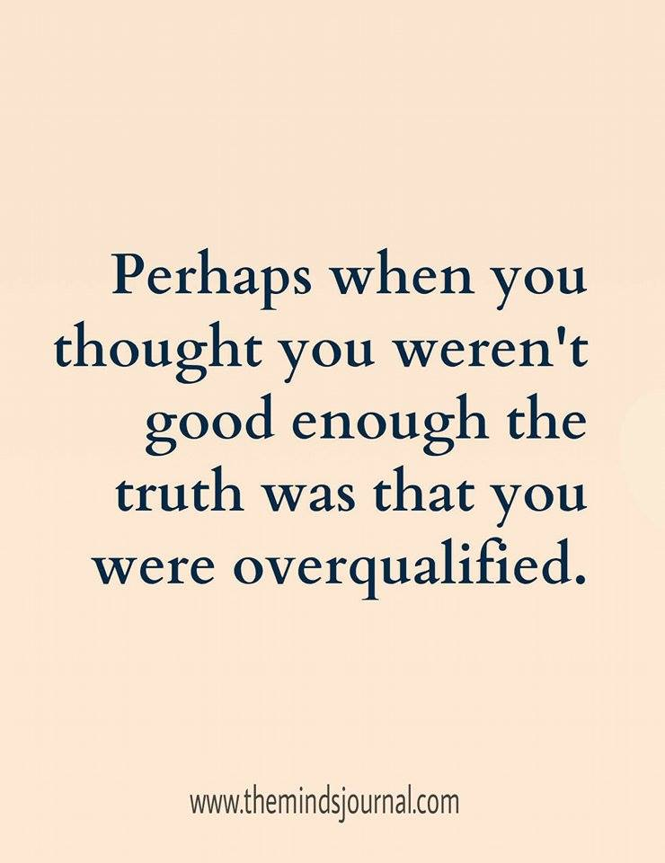 Truth was You were Over Qualified