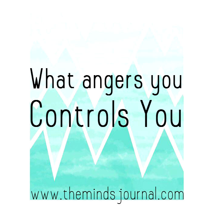 What angers you, controls you