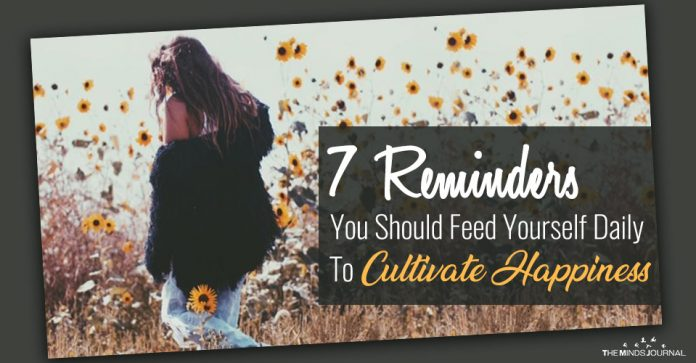 7 Reminders You Should Feed Yourself Daily To Cultivate Happiness