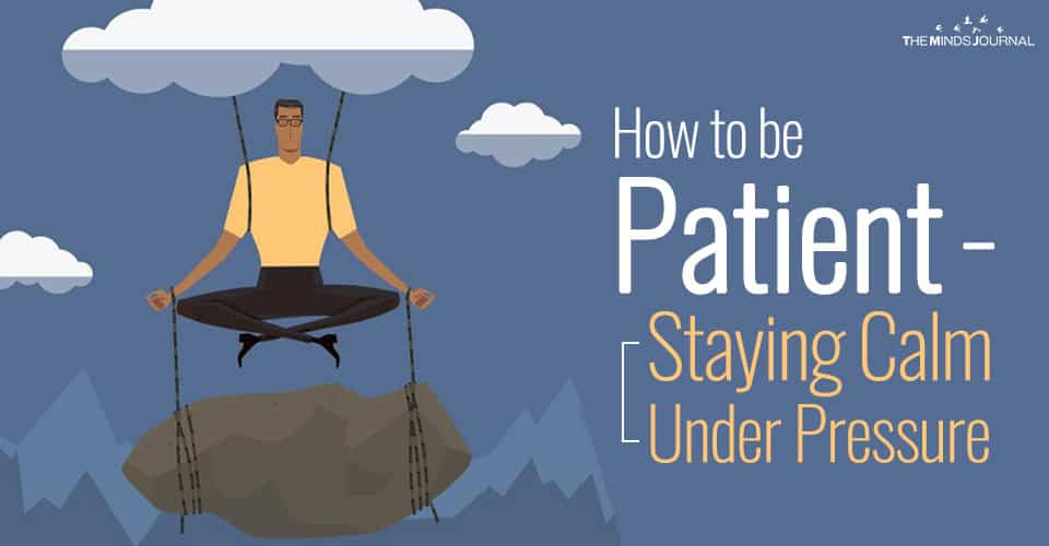 How to be Patient - Staying Calm Under Pressure