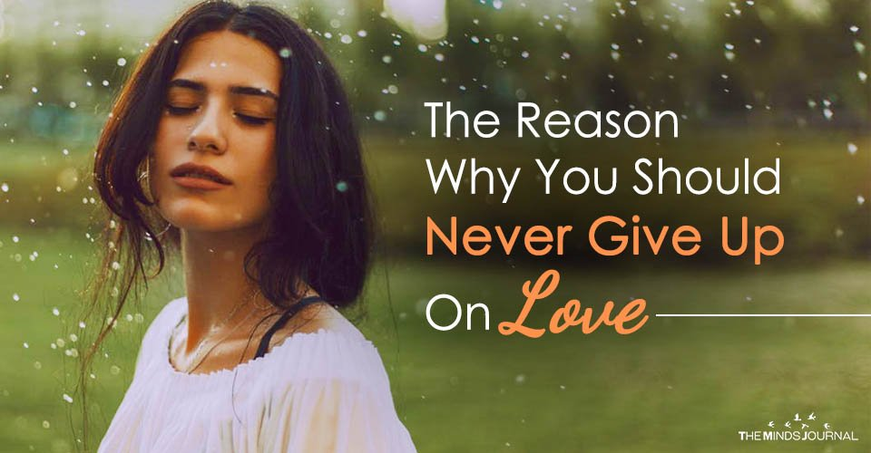 The Reason Why You Should Never Give Up On Love