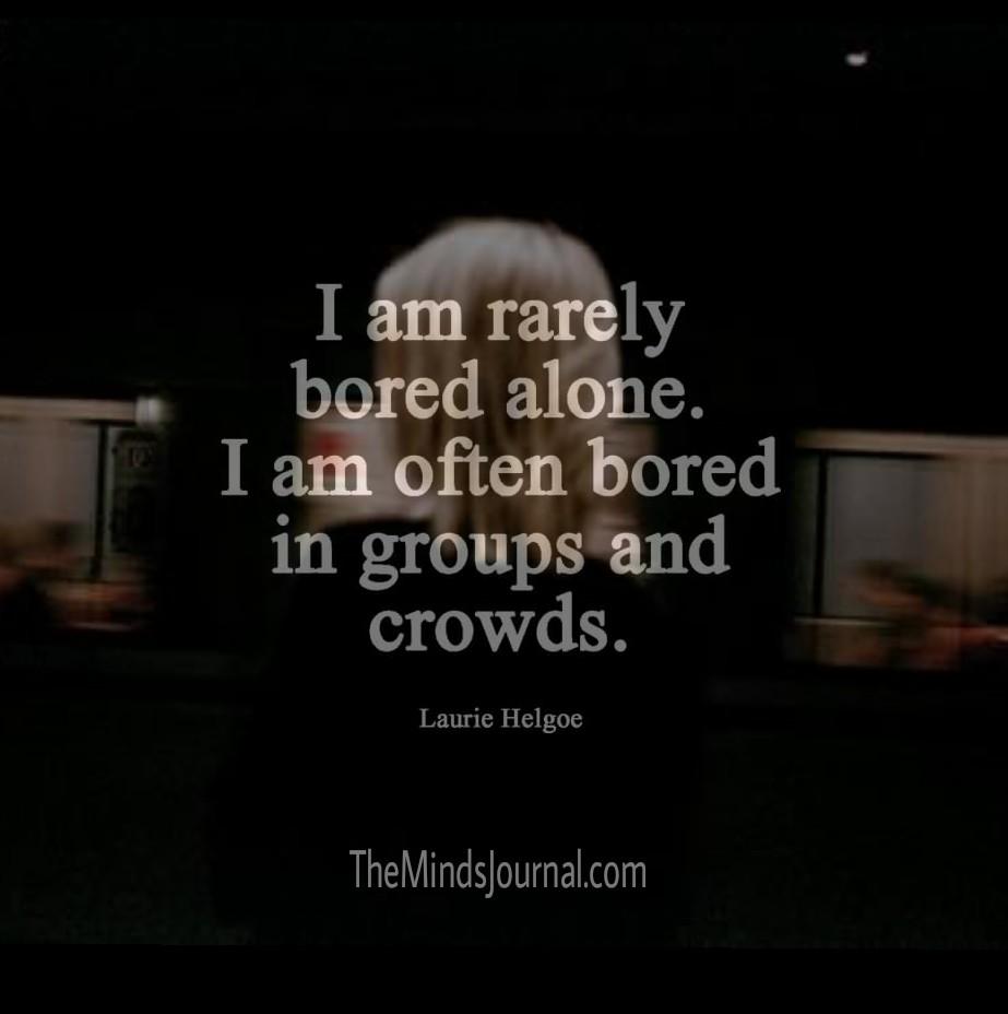 I am rarely bored alone