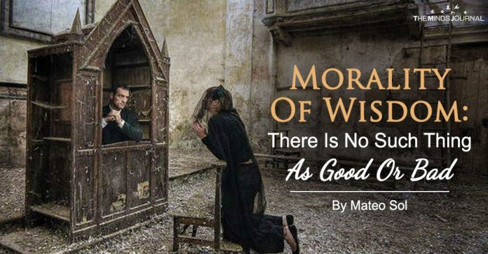 Morality Of Wisdom: There Is No Such Thing As Good Or Bad