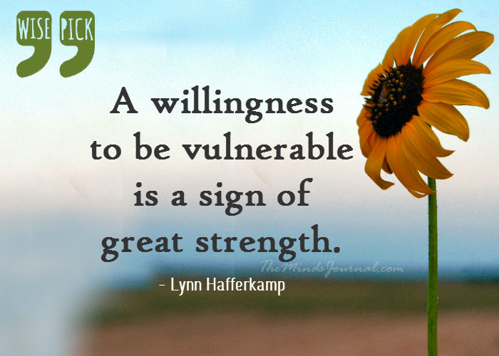 A willingness to be vulnerable  is a sign of  great strength.