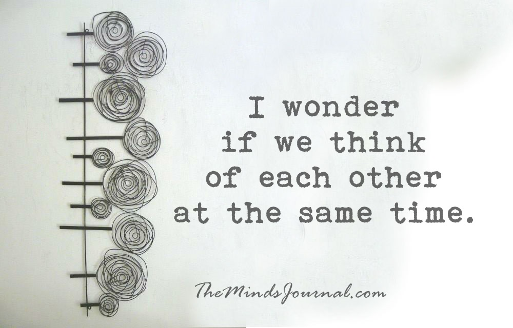 I wonder… if we think of each other