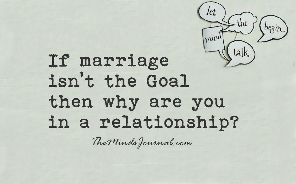 If marriage isn't the Goal then why are you in a relationship?