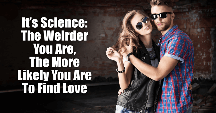 According to Science, being weird makes you more likely to find love
