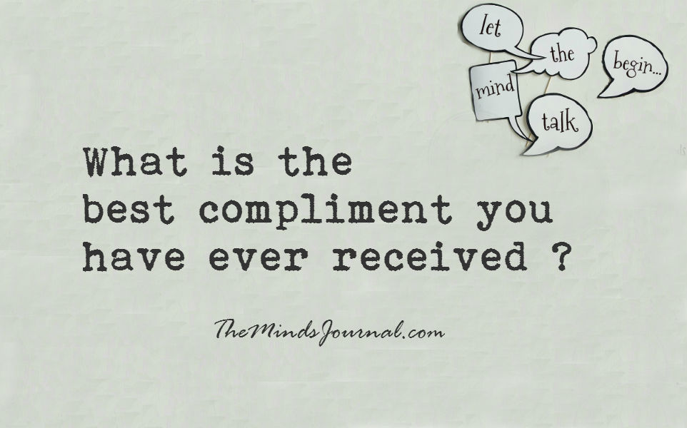 What is the best compliment you have ever received ?