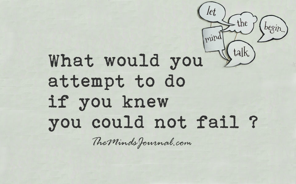 What would you attempt to do, if you knew you could not fail ?