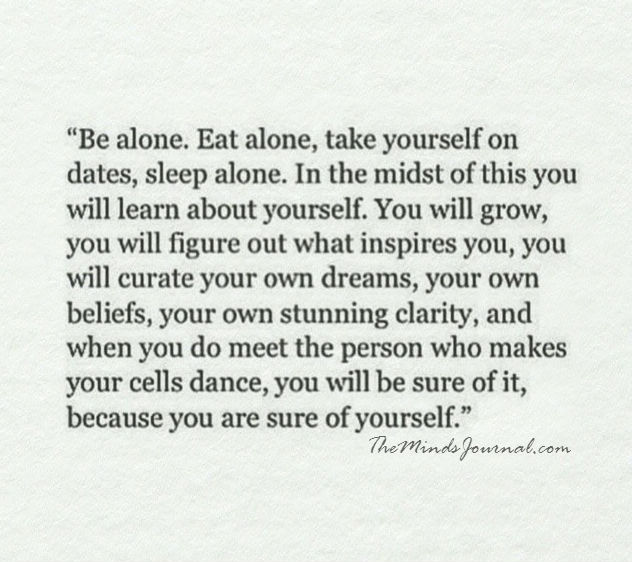 Be alone. Eat alone, take yourself on dates, sleep alone.