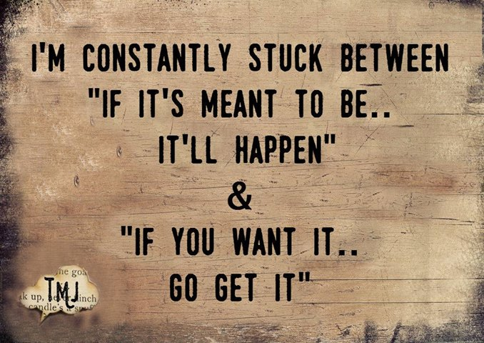 If it's meant to be, it will happen or If you want it, Go Get It