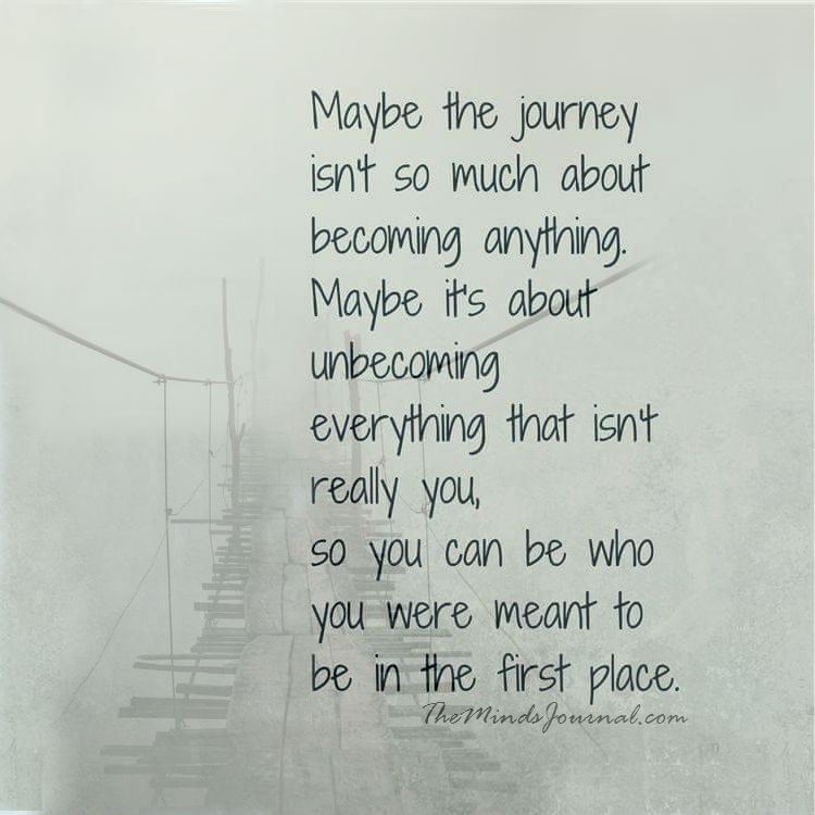 Maybe the journey is about unbecoming