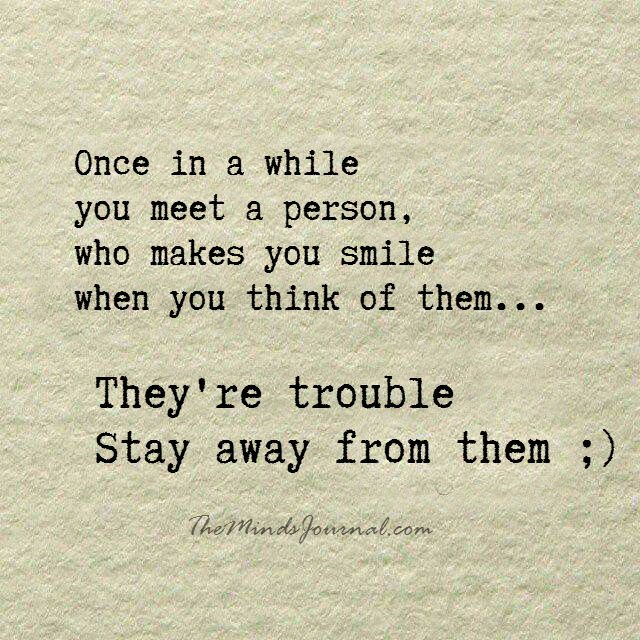 They're trouble, Stay away from them