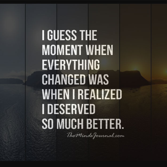 When I realized, I deserved so much better