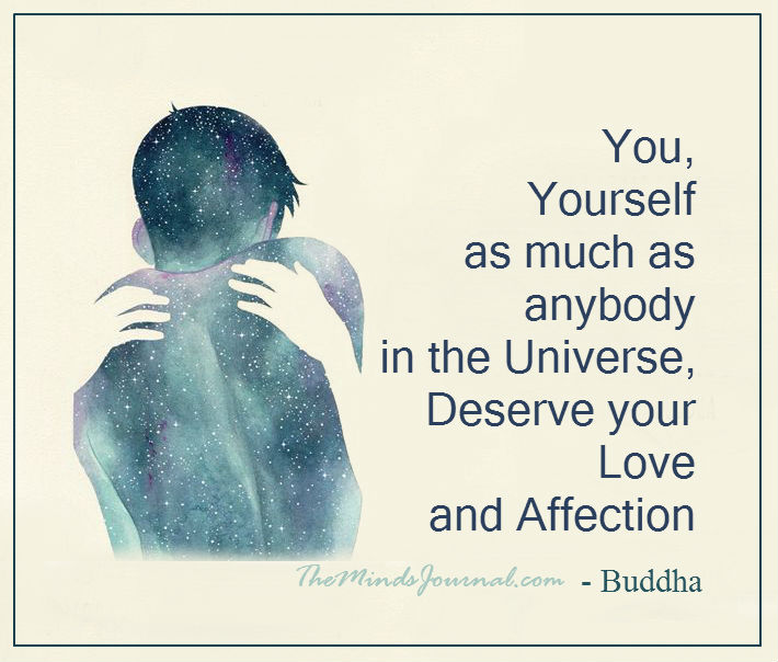 You, yourself, as much as anybody in the entire universe deserve your love and affection