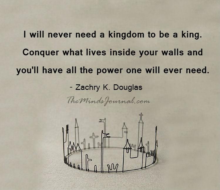 I will never need a kingdom to be a king