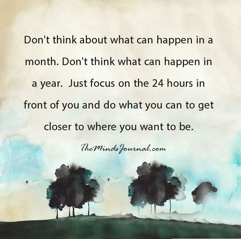 Just focus on the 24 hours in front of you