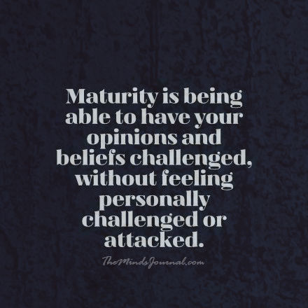 Maturity is being able to have your opinions challenged