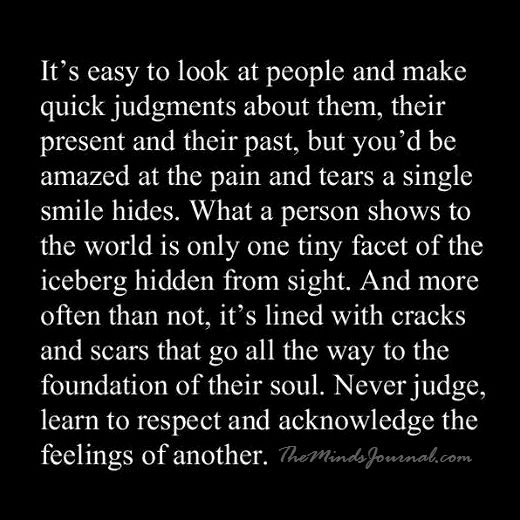 Never judge, learn to respect and acknowledge the feelings of another.