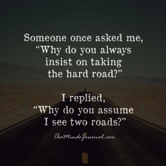 Why do you always insist on taking the hard road