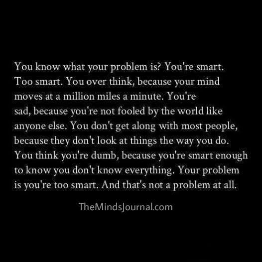 Your problem is that you are too smart