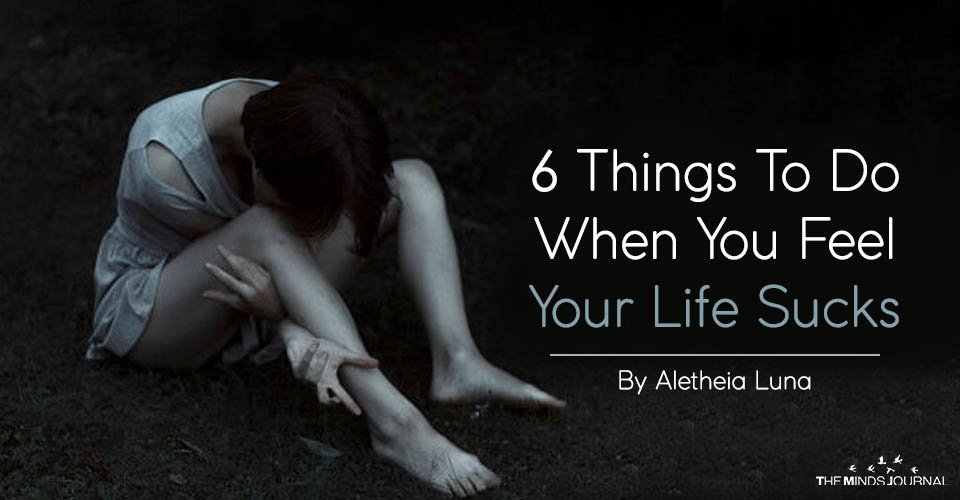 6 Things To Do When You Feel Your Life Sucks