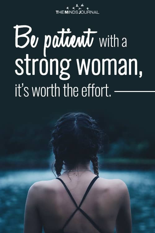 Be patient with a strong woman, it's worth the effort.
