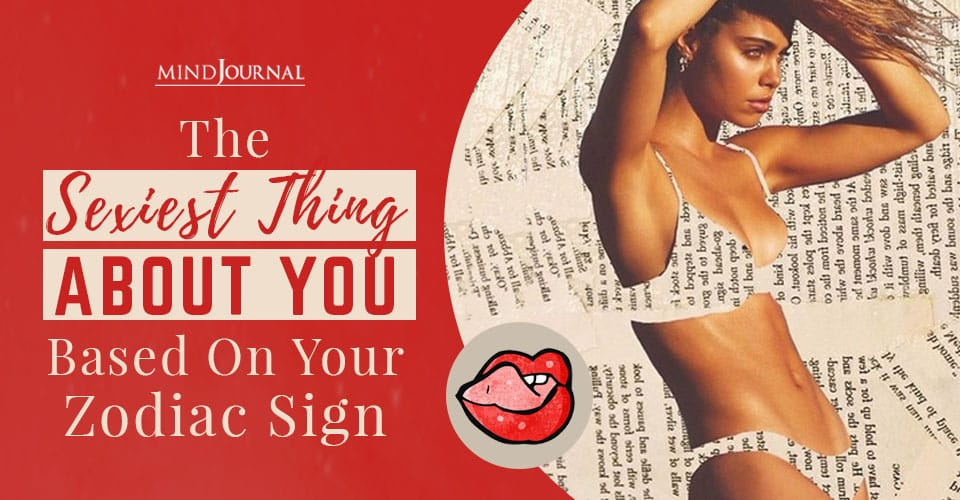 Sexiest Thing About You Based Zodiac Sign