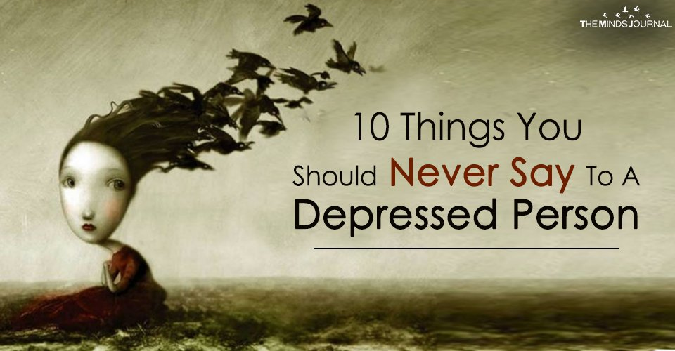 10 Things You Should Never Say To A Depressed Person