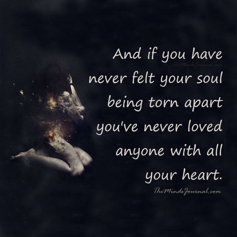 If you have never felt your soul being torn apart