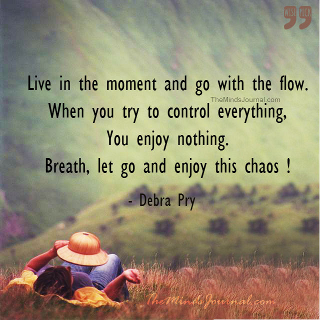 Live in the moment and go with the Flow