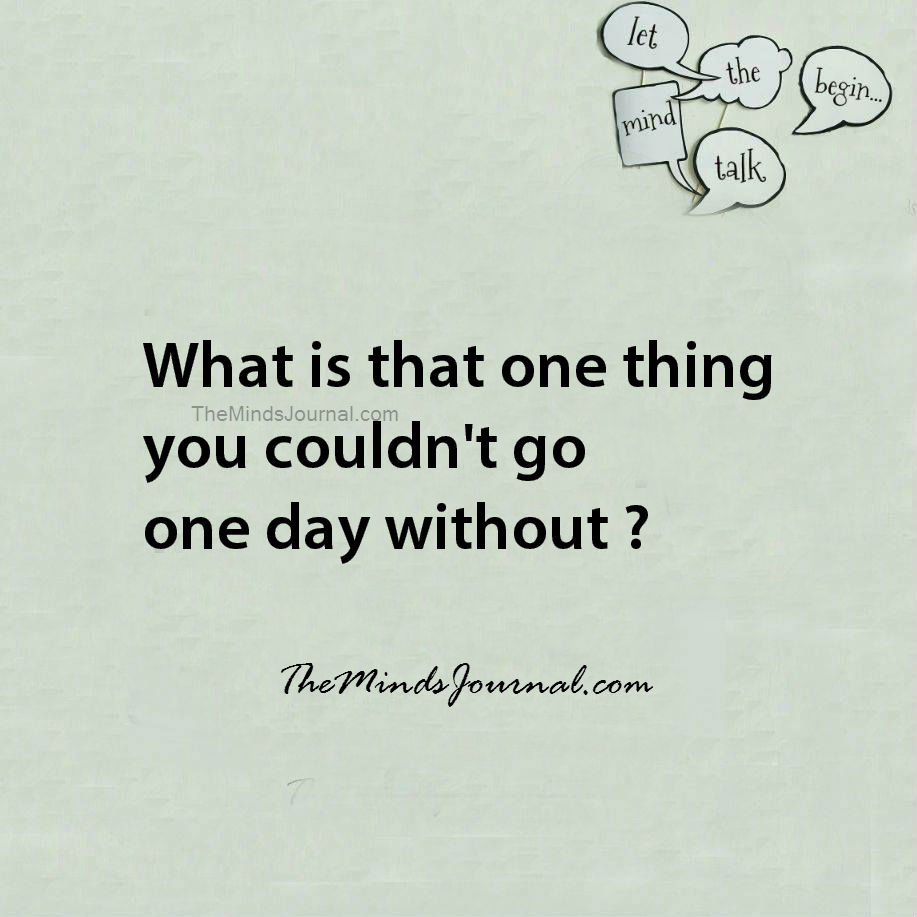 That one thing you couldn't go one day without