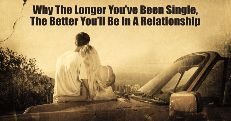 Why the Longer You've Been Single the Better You'll Be in a Relationship