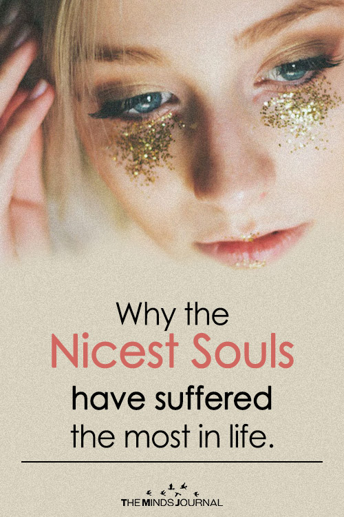 Beautiful people do not just happen: Why the Nicest Souls have suffered the most in life.