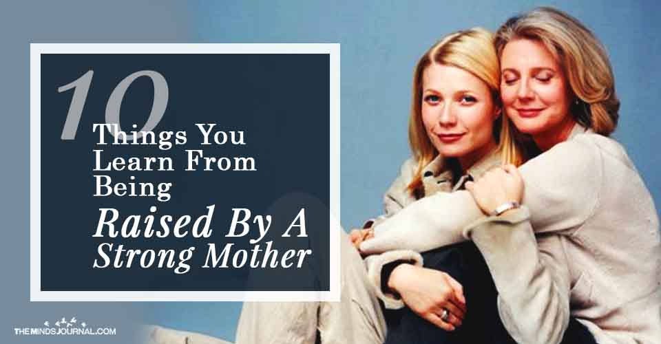 Things You Learn From Being Raised By A Strong Mother