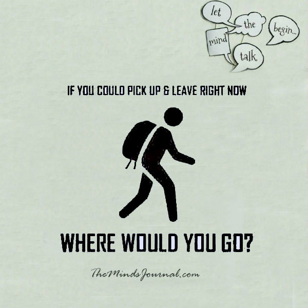 If you could pick up and leave right now