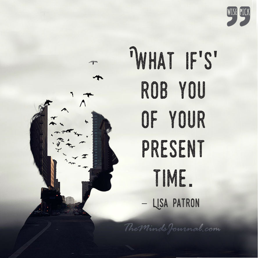 What if's rob you of your present time.