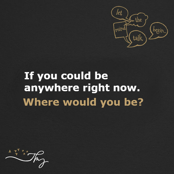 If you could be anywhere right now