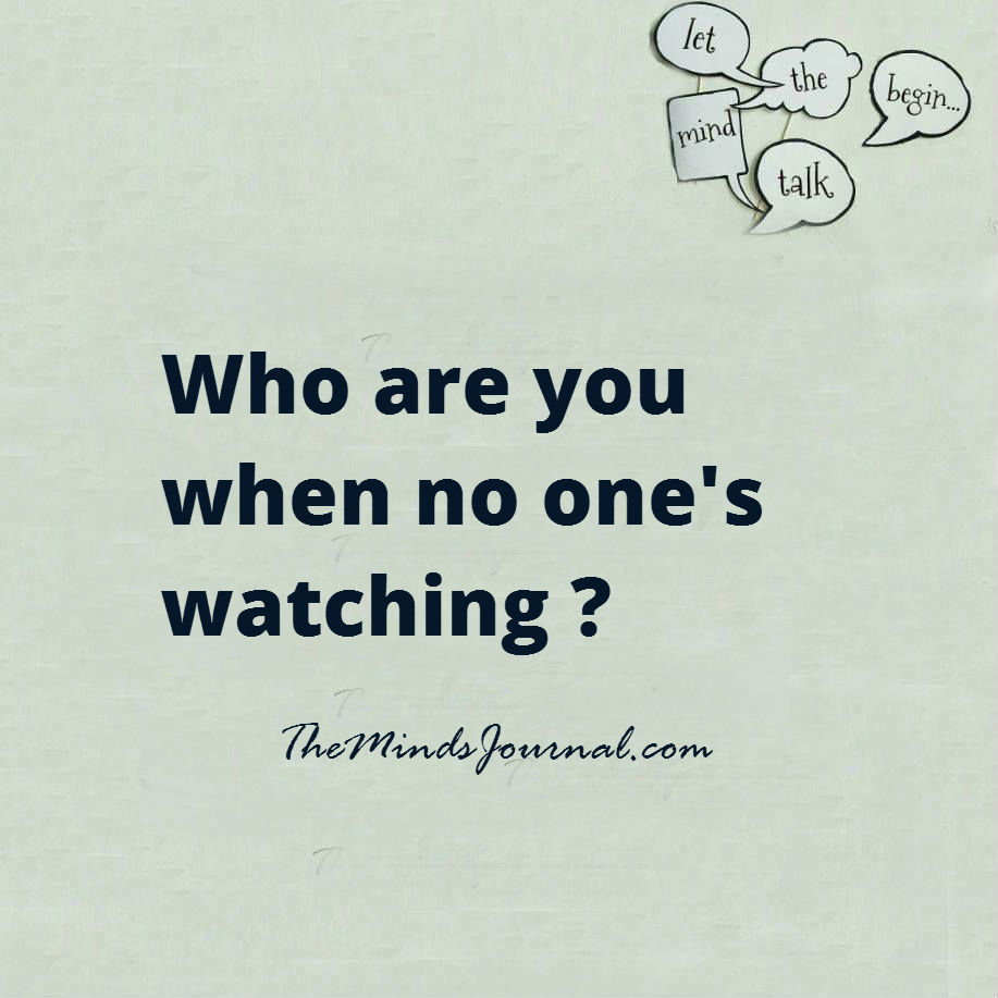 Who are you when no one's watching ?