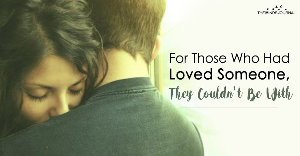 For Those Who Had Loved Someone, They Couldn't Be With