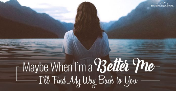 Maybe When I'm a Better Me, I'll Find My Way Back to You